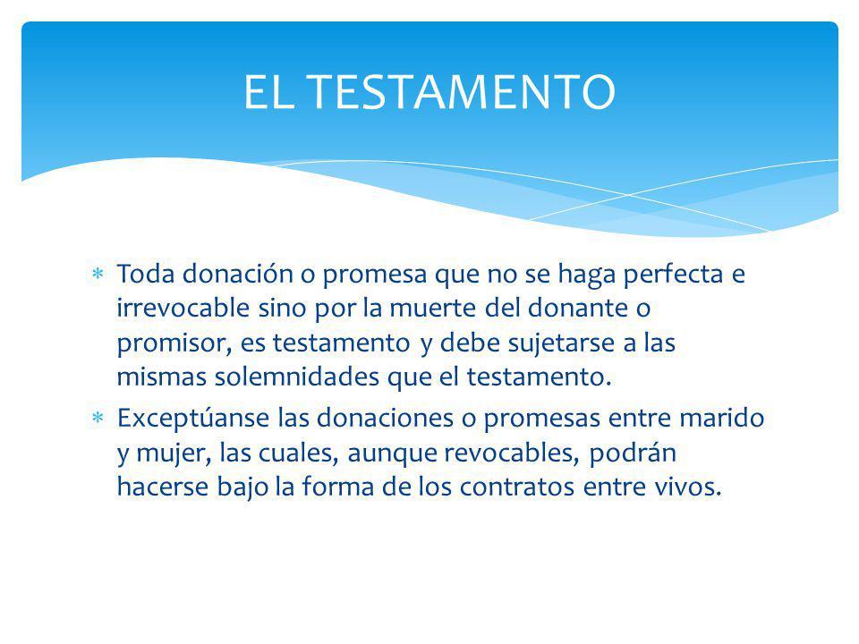 Toda donación o promesa que no se haga perfecta e irrevocable sino por la muerte del donante o promisor, es testamento y debe sujetarse a las mismas s