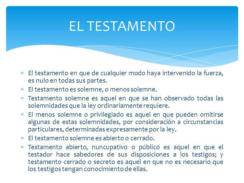 El testamento en que de cualquier modo haya intervenido la fuerza, es nulo en todas sus partes. El testamento es solemne, o menos solemne. Testamento