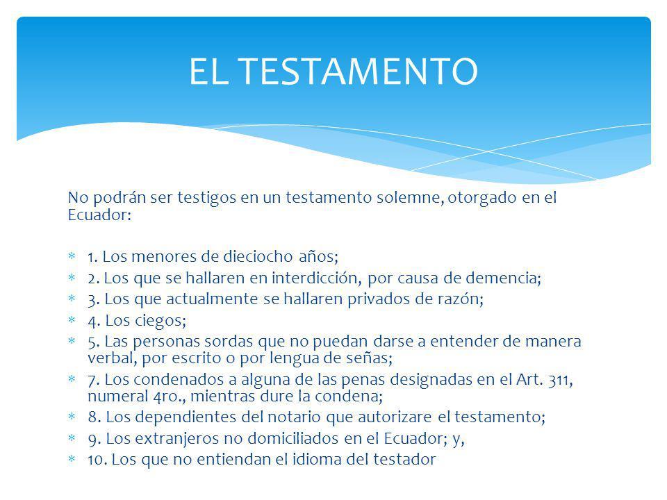No podrán ser testigos en un testamento solemne, otorgado en el Ecuador: 1. Los menores de dieciocho años; 2. Los que se hallaren en interdicción, por