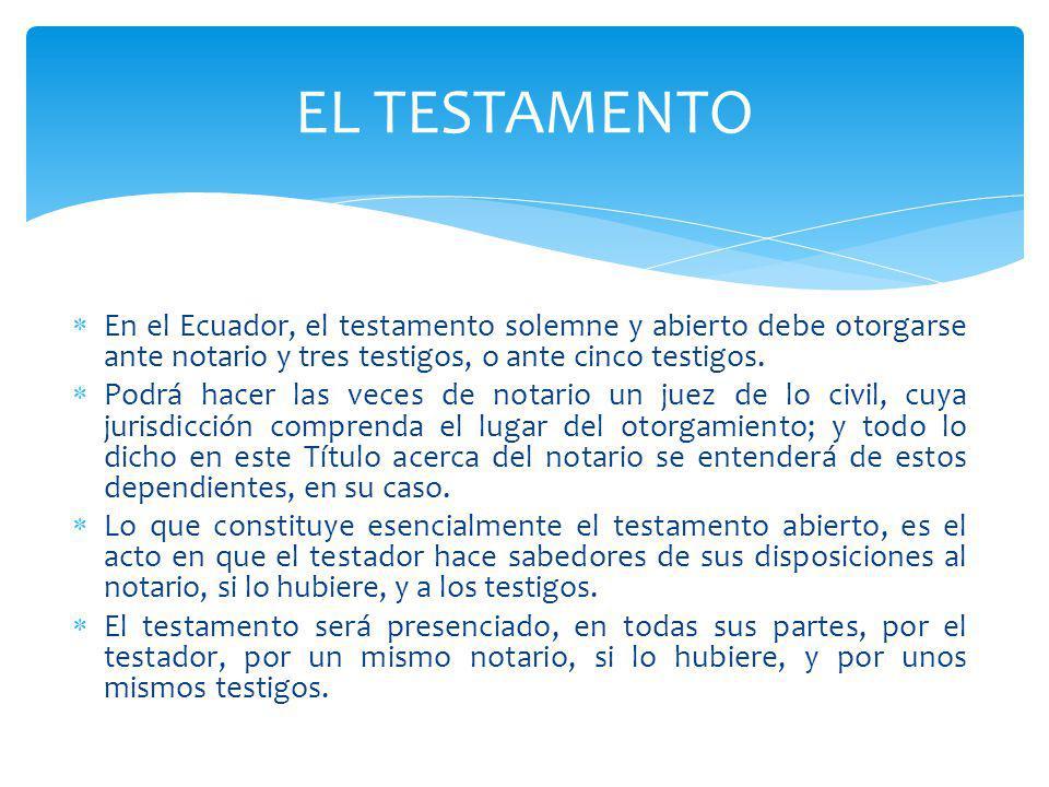 En el Ecuador, el testamento solemne y abierto debe otorgarse ante notario y tres testigos, o ante cinco testigos. Podrá hacer las veces de notario un