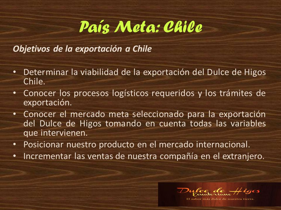 País Meta: Chile Objetivos de la exportación a Chile Determinar la viabilidad de la exportación del Dulce de Higos Chile. Conocer los procesos logísti