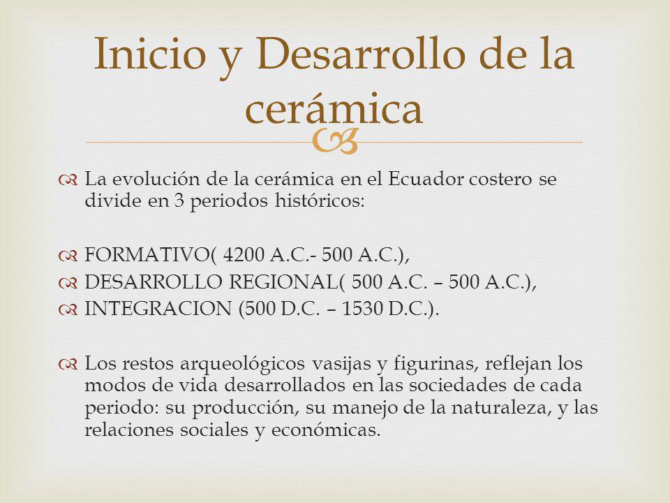 La evolución de la cerámica en el Ecuador costero se divide en 3 periodos históricos: FORMATIVO( 4200 A.C.- 500 A.C.), DESARROLLO REGIONAL( 500 A.C.