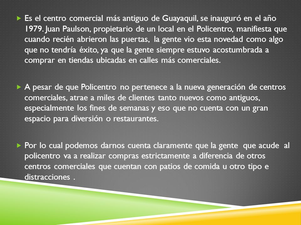 Es el centro comercial más antiguo de Guayaquil, se inauguró en el año 1979. Juan Paulson, propietario de un local en el Policentro, manifiesta que cu