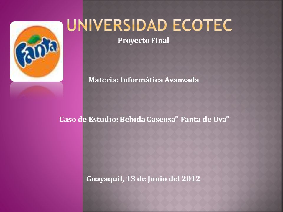 Proyecto Final Materia: Informática Avanzada Caso de Estudio: Bebida Gaseosa Fanta de Uva Guayaquil, 13 de Junio del 2012