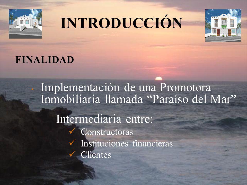 INTRODUCCIÓN Implementación de una Promotora Inmobiliaria llamada Paraíso del Mar Intermediaria entre: Constructoras Instituciones financieras Cliente