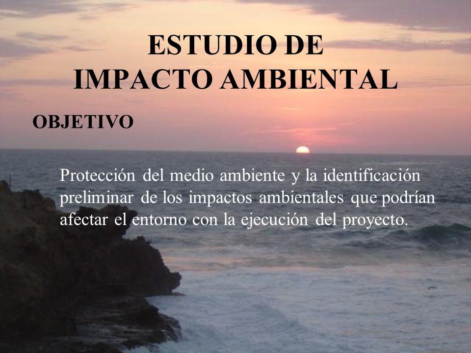 ESTUDIO DE IMPACTO AMBIENTAL OBJETIVO Protección del medio ambiente y la identificación preliminar de los impactos ambientales que podrían afectar el