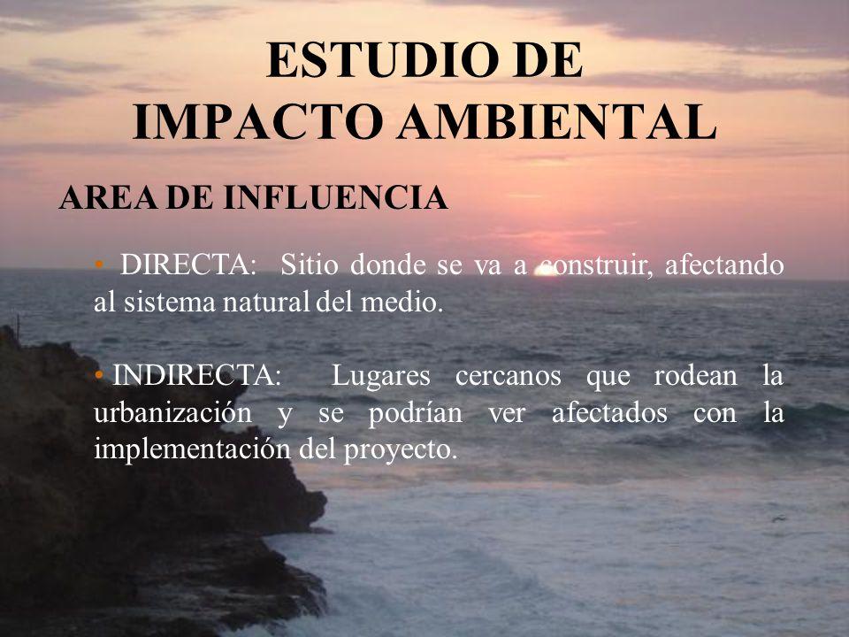 ESTUDIO DE IMPACTO AMBIENTAL AREA DE INFLUENCIA DIRECTA: Sitio donde se va a construir, afectando al sistema natural del medio. INDIRECTA: Lugares cer