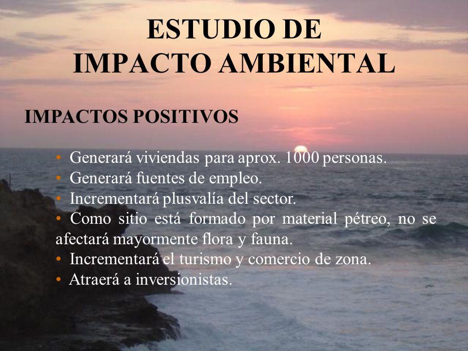 ESTUDIO DE IMPACTO AMBIENTAL IMPACTOS POSITIVOS Generará viviendas para aprox. 1000 personas. Generará fuentes de empleo. Incrementará plusvalía del s