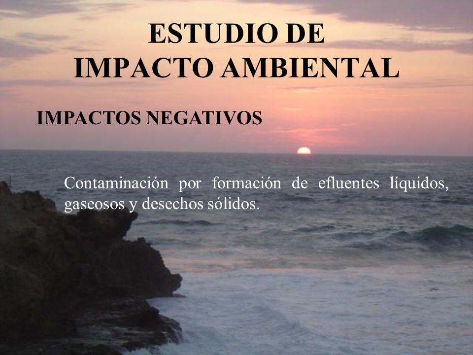ESTUDIO DE IMPACTO AMBIENTAL IMPACTOS NEGATIVOS Contaminación por formación de efluentes líquidos, gaseosos y desechos sólidos.