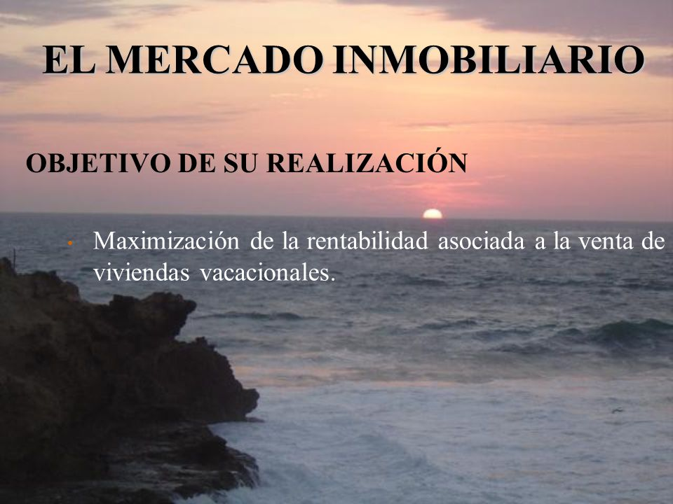 OBJETIVO DE SU REALIZACIÓN Maximización de la rentabilidad asociada a la venta de viviendas vacacionales. EL MERCADO INMOBILIARIO
