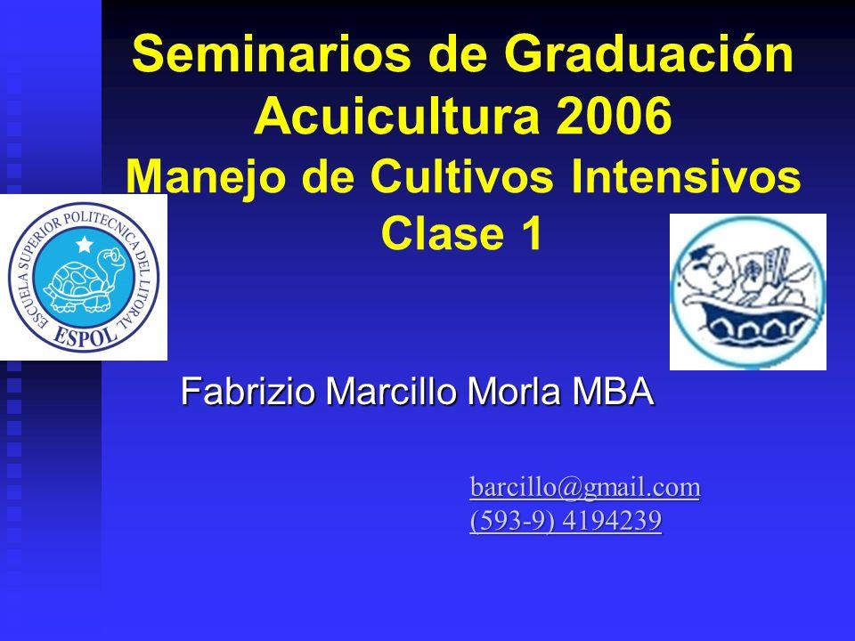 Seminarios de Graduación Acuicultura 2006 Manejo de Cultivos Intensivos Clase 1 Fabrizio Marcillo Morla MBA barcillo@gmail.com (593-9) 4194239 (593-9)