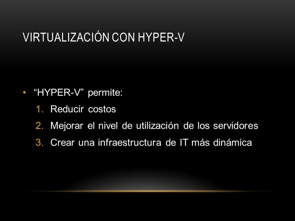 VIRTUALIZACIÓN CON HYPER-V HYPER-V permite: 1.Reducir costos 2.Mejorar el nivel de utilización de los servidores 3.Crear una infraestructura de IT más dinámica