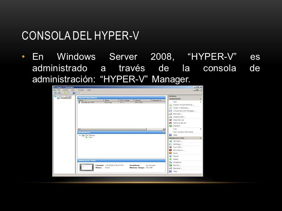 CONSOLA DEL HYPER-V En Windows Server 2008, HYPER-V es administrado a través de la consola de administración: HYPER-V Manager.