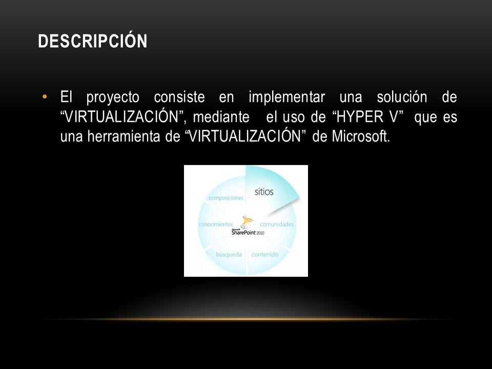 DESCRIPCIÓN El proyecto consiste en implementar una solución de VIRTUALIZACIÓN, mediante el uso de HYPER V que es una herramienta de VIRTUALIZACIÓN de Microsoft.