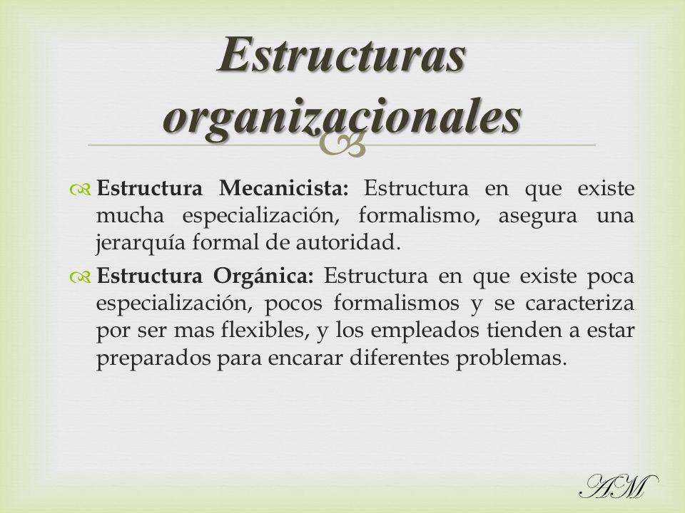 Estructura Mecanicista: Estructura en que existe mucha especialización, formalismo, asegura una jerarquía formal de autoridad. Estructura Orgánica: Es