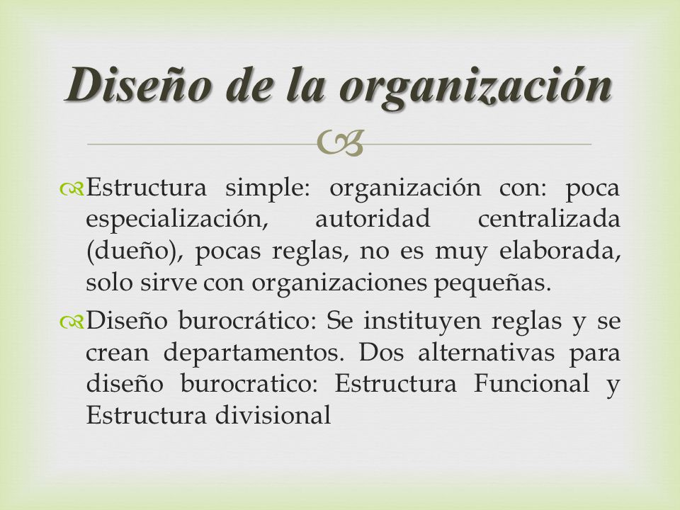 Estructura simple: organización con: poca especialización, autoridad centralizada (dueño), pocas reglas, no es muy elaborada, solo sirve con organizac