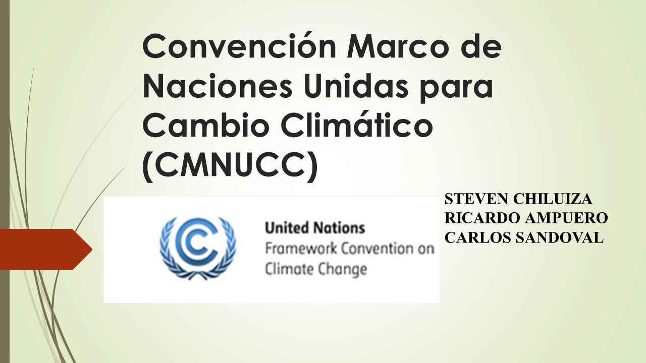 Convención Marco de Naciones Unidas para Cambio Climático (CMNUCC) STEVEN CHILUIZA RICARDO AMPUERO CARLOS SANDOVAL