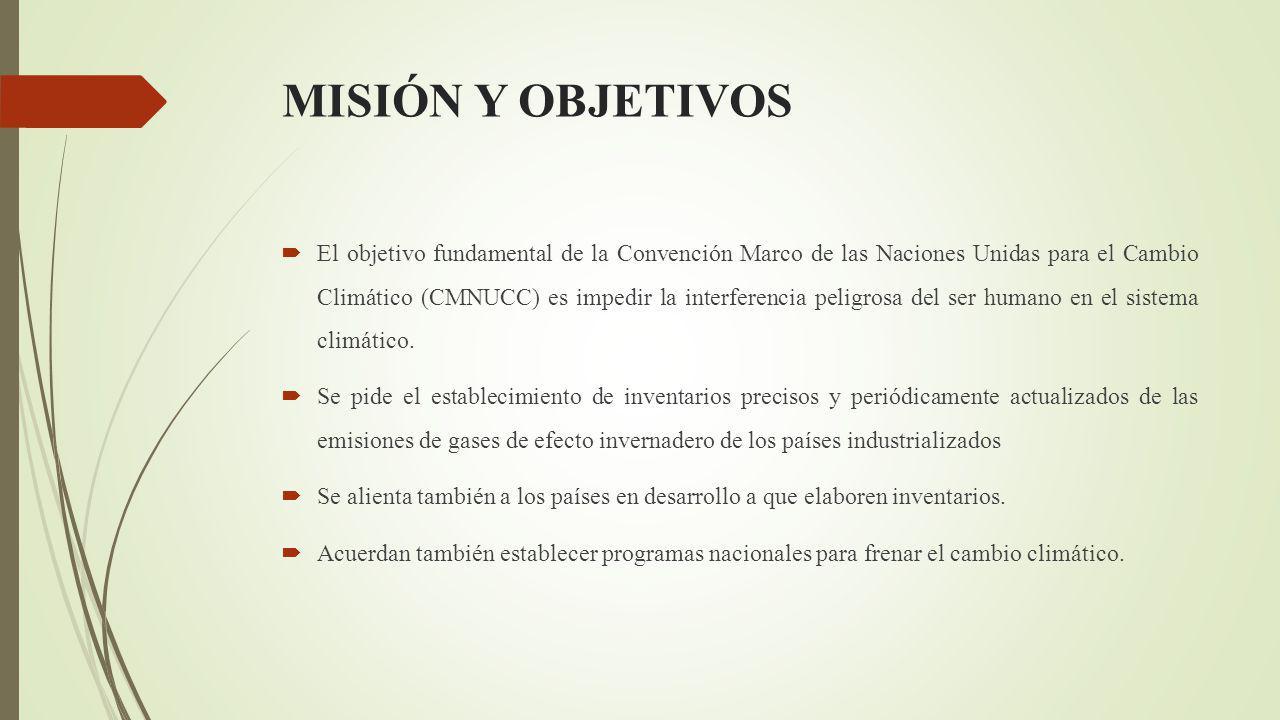 MISIÓN Y OBJETIVOS El objetivo fundamental de la Convención Marco de las Naciones Unidas para el Cambio Climático (CMNUCC) es impedir la interferencia peligrosa del ser humano en el sistema climático.