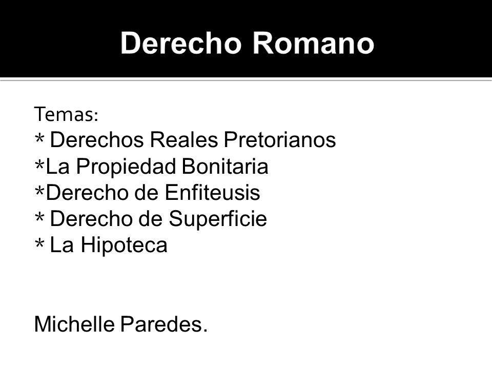 Temas: * Derechos Reales Pretorianos * La Propiedad Bonitaria * Derecho de Enfiteusis * Derecho de Superficie * La Hipoteca Michelle Paredes.