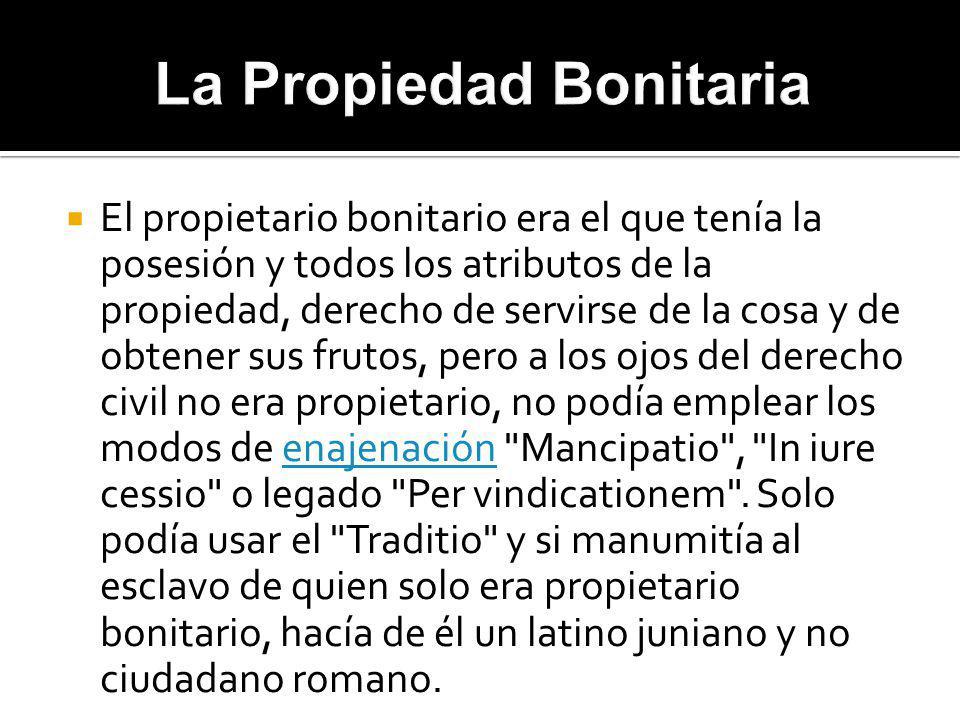 El propietario bonitario era el que tenía la posesión y todos los atributos de la propiedad, derecho de servirse de la cosa y de obtener sus frutos, p