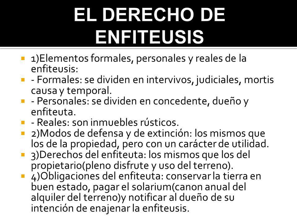1)Elementos formales, personales y reales de la enfiteusis: - Formales: se dividen en intervivos, judiciales, mortis causa y temporal. - Personales: s