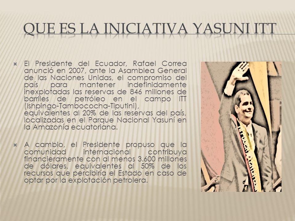 El Presidente del Ecuador, Rafael Correa anunció en 2007, ante la Asamblea General de las Naciones Unidas, el compromiso del país para mantener indefinidamente inexplotadas las reservas de 846 millones de barriles de petróleo en el campo ITT (Ishpingo-Tambococha-Tiputini), equivalentes al 20% de las reservas del país, localizadas en el Parque Nacional Yasuní en la Amazonía ecuatoriana.