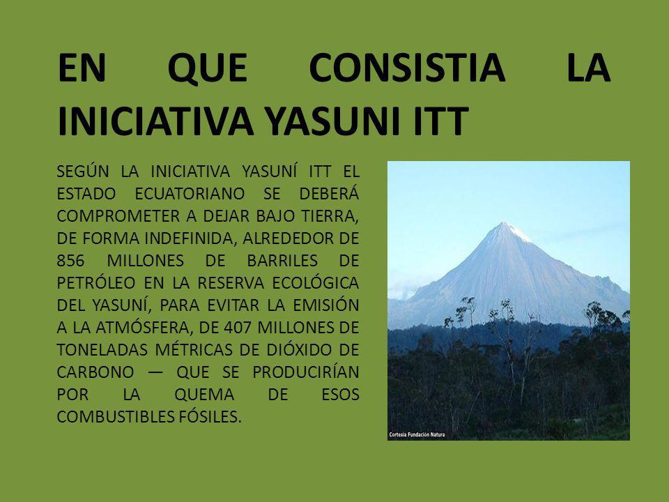 CUAL ES EL OBJETIVO DE LA INICIATIVA YASUNI ITT La conservación de áreas protegidas y la reducción de la deforestación en Ecuador es un segundo beneficio que se añade a la mitigación del cambio climático y la preservación de la biodiversidad.
