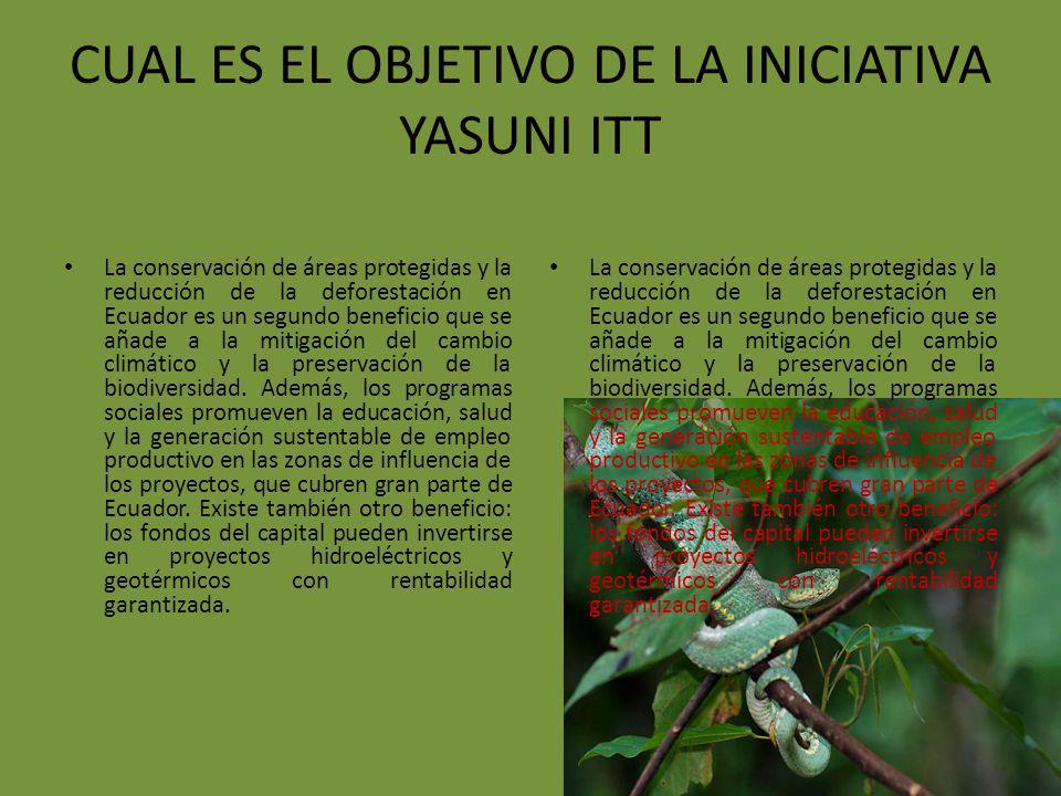CUAL ES EL OBJETIVO DE LA INICIATIVA YASUNI ITT La conservación de áreas protegidas y la reducción de la deforestación en Ecuador es un segundo benefi