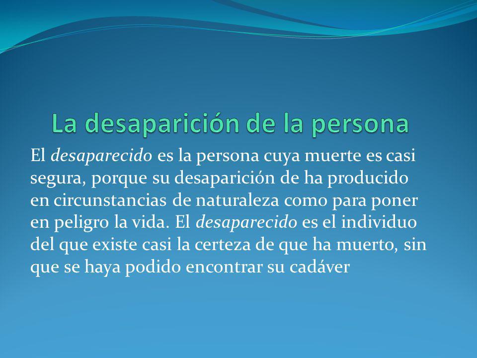 El desaparecido es la persona cuya muerte es casi segura, porque su desaparición de ha producido en circunstancias de naturaleza como para poner en peligro la vida.