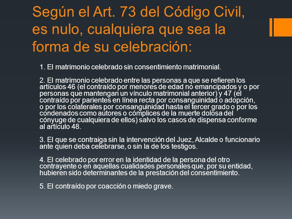 Según el Art. 73 del Código Civil, es nulo, cualquiera que sea la forma de su celebración: 1. El matrimonio celebrado sin consentimiento matrimonial.