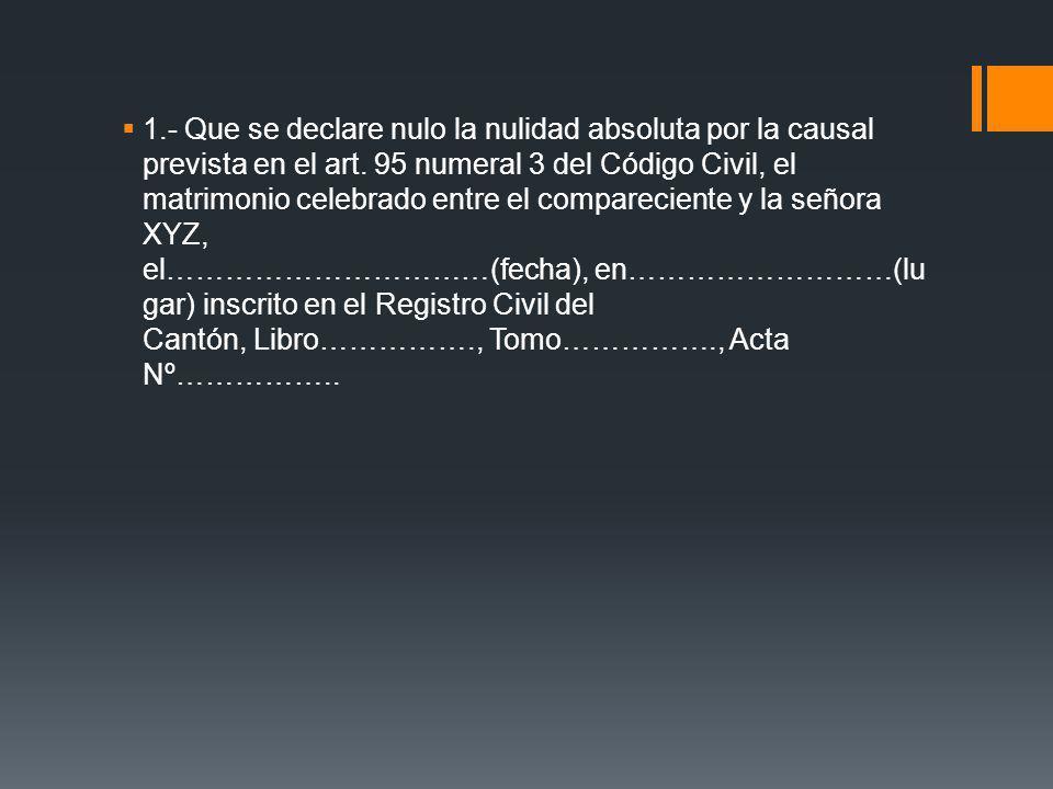 1.- Que se declare nulo la nulidad absoluta por la causal prevista en el art. 95 numeral 3 del Código Civil, el matrimonio celebrado entre el comparec