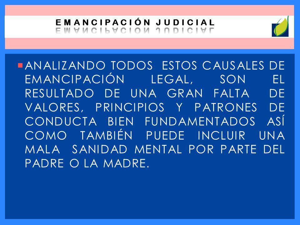 ANALIZANDO TODOS ESTOS CAUSALES DE EMANCIPACIÓN LEGAL, SON EL RESULTADO DE UNA GRAN FALTA DE VALORES, PRINCIPIOS Y PATRONES DE CONDUCTA BIEN FUNDAMENT