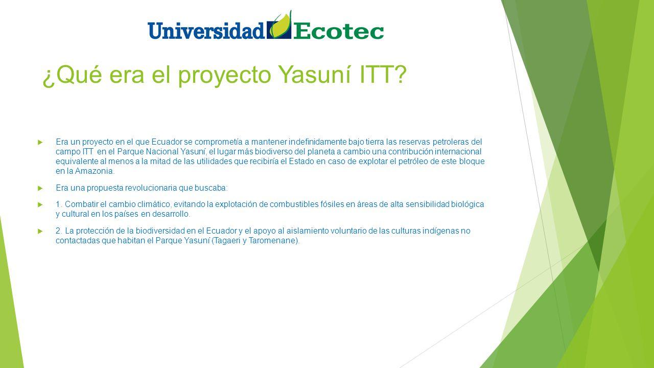 ¿Qué era el proyecto Yasuní ITT? Era un proyecto en el que Ecuador se comprometía a mantener indefinidamente bajo tierra las reservas petroleras del c
