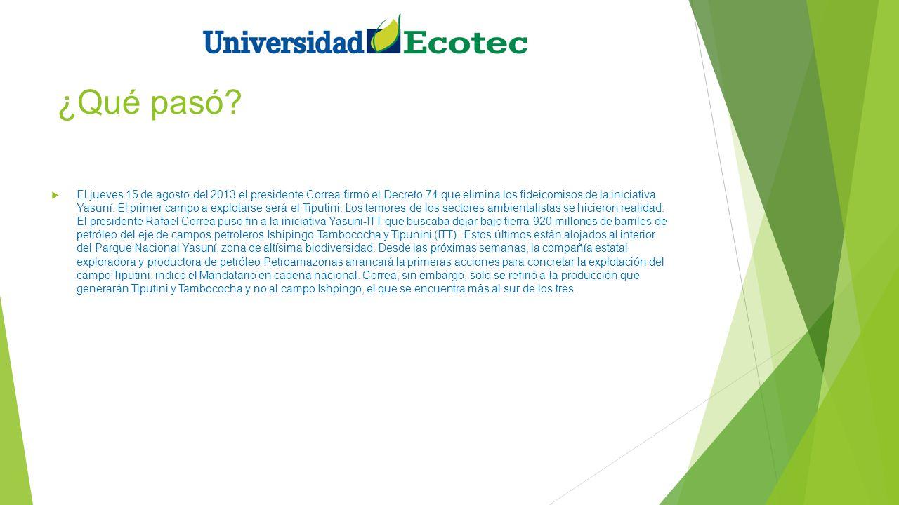 ¿Qué pasó? El jueves 15 de agosto del 2013 el presidente Correa firmó el Decreto 74 que elimina los fideicomisos de la iniciativa Yasuní. El primer ca