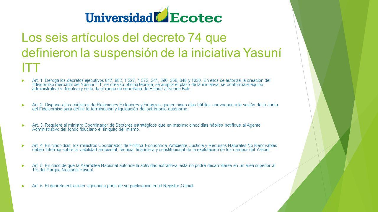 Los seis artículos del decreto 74 que definieron la suspensión de la iniciativa Yasuní ITT Art. 1. Deroga los decretos ejecutivos 847, 882, 1 227, 1 5