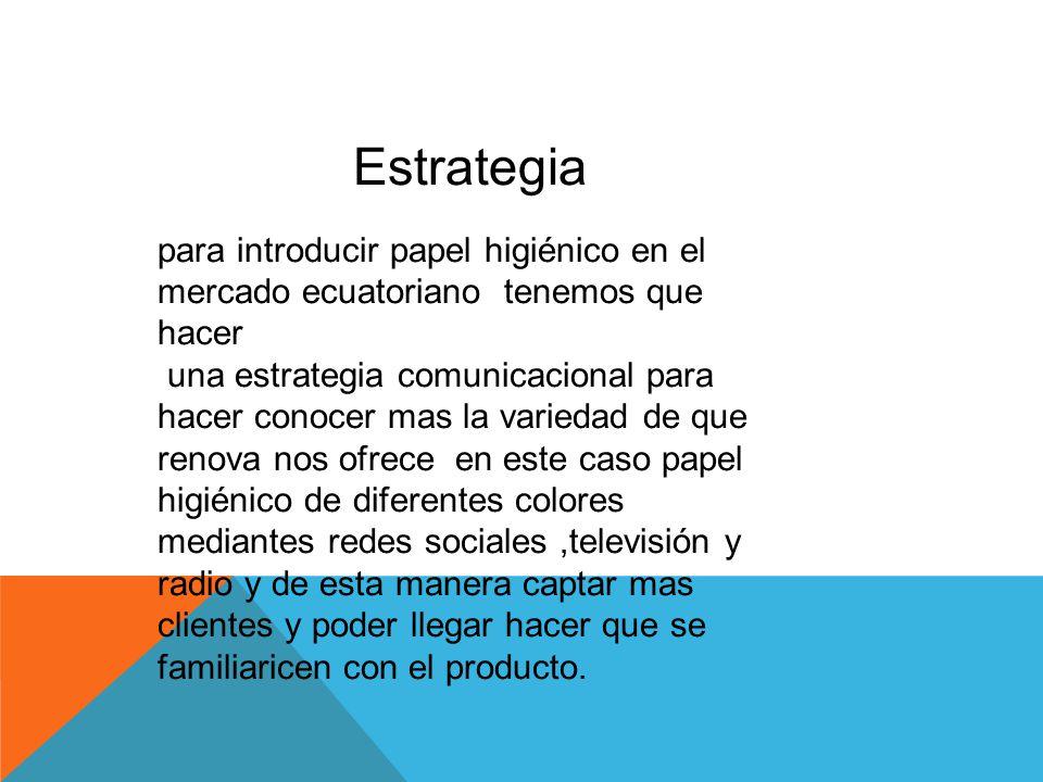 Estrategia para introducir papel higiénico en el mercado ecuatoriano tenemos que hacer una estrategia comunicacional para hacer conocer mas la varieda