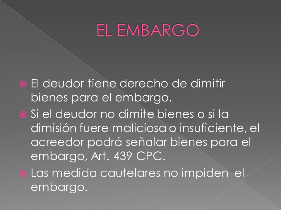 El deudor tiene derecho de dimitir bienes para el embargo. Si el deudor no dimite bienes o si la dimisión fuere maliciosa o insuficiente, el acreedor