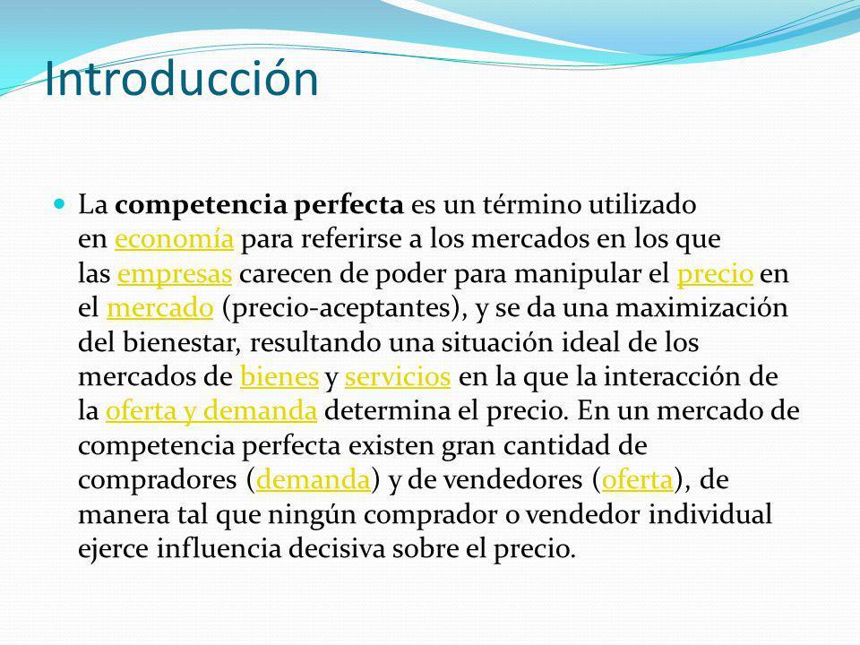 Introducción La competencia perfecta es un término utilizado en economía para referirse a los mercados en los que las empresas carecen de poder para m