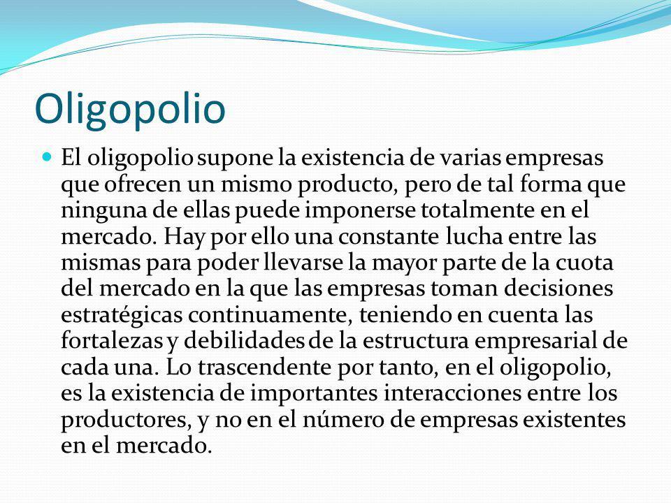 Oligopolio El oligopolio supone la existencia de varias empresas que ofrecen un mismo producto, pero de tal forma que ninguna de ellas puede imponerse