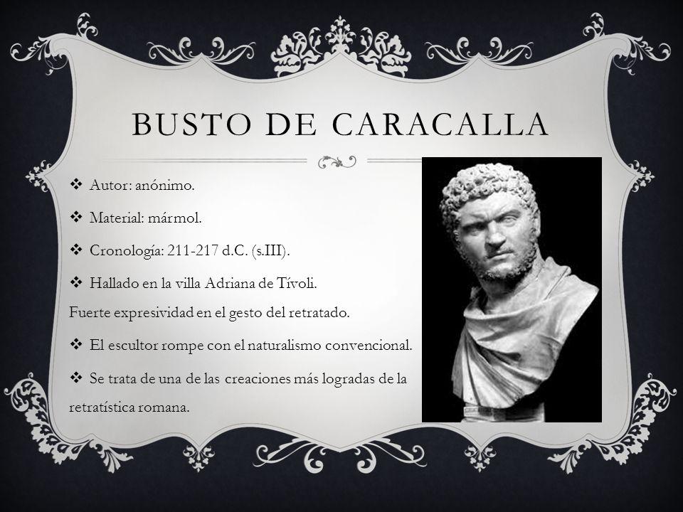 BUSTO DE CARACALLA Autor: anónimo. Material: mármol. Cronología: 211-217 d.C. (s.III). Hallado en la villa Adriana de Tívoli. Fuerte expresividad en e