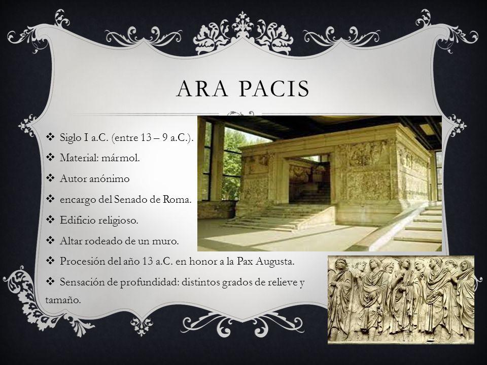 ARA PACIS Siglo I a.C. (entre 13 – 9 a.C.). Material: mármol. Autor anónimo encargo del Senado de Roma. Edificio religioso. Altar rodeado de un muro.