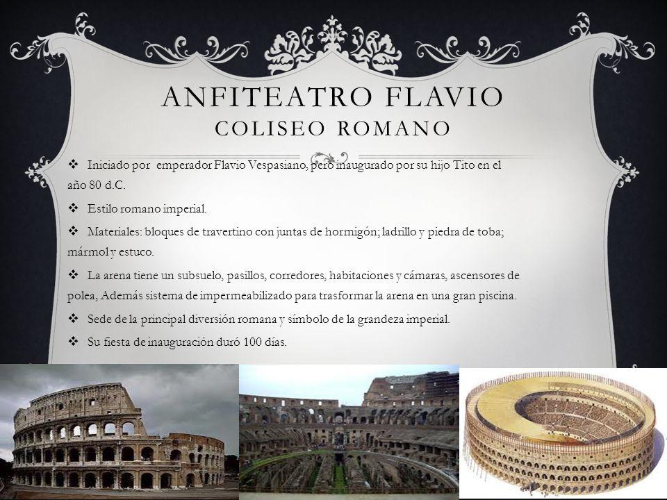 ANFITEATRO FLAVIO COLISEO ROMANO Iniciado por emperador Flavio Vespasiano, pero inaugurado por su hijo Tito en el año 80 d.C. Estilo romano imperial.