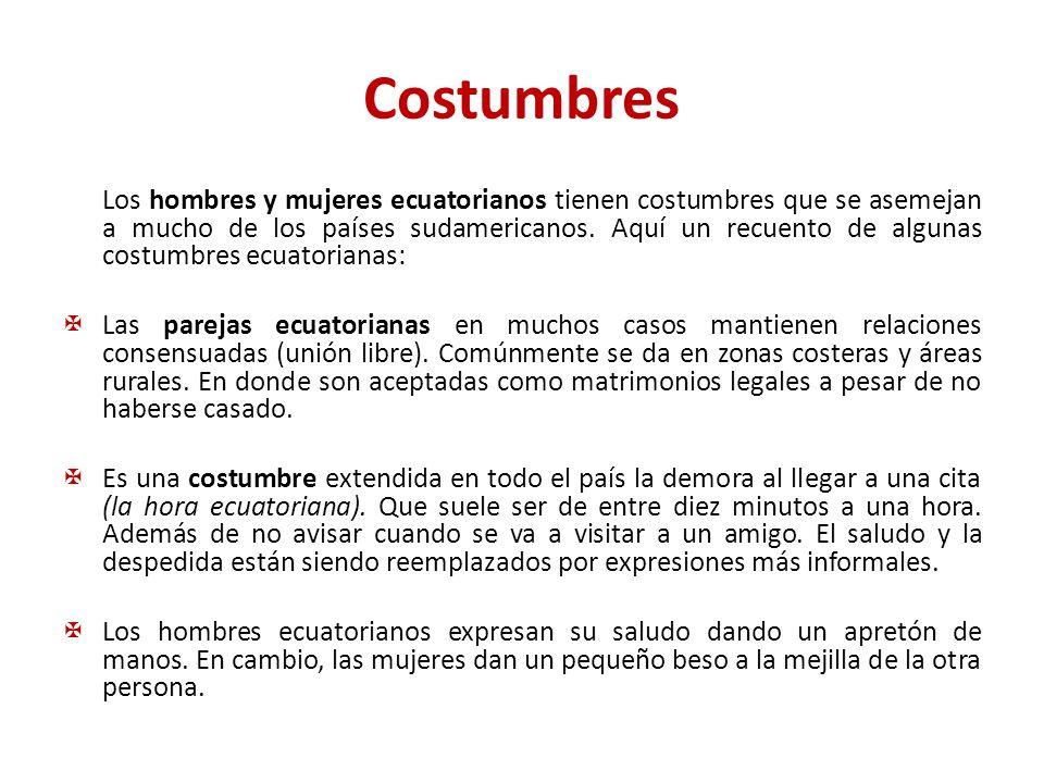 Costumbres Los hombres y mujeres ecuatorianos tienen costumbres que se asemejan a mucho de los países sudamericanos. Aquí un recuento de algunas costu