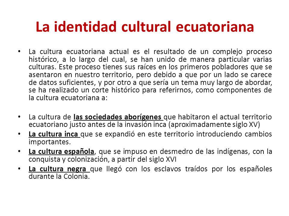 La identidad cultural ecuatoriana La cultura ecuatoriana actual es el resultado de un complejo proceso histórico, a lo largo del cual, se han unido de manera particular varias culturas.