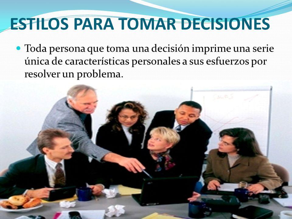 ESTILOS PARA TOMAR DECISIONES Toda persona que toma una decisión imprime una serie única de características personales a sus esfuerzos por resolver un problema.