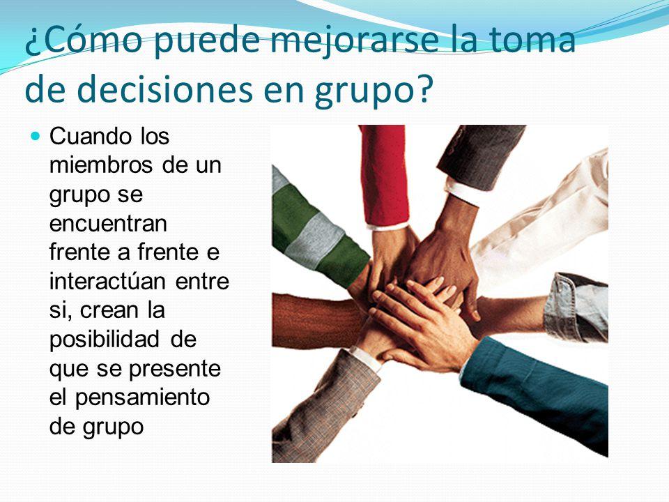 Cuando los miembros de un grupo se encuentran frente a frente e interactúan entre si, crean la posibilidad de que se presente el pensamiento de grupo ¿Cómo puede mejorarse la toma de decisiones en grupo?