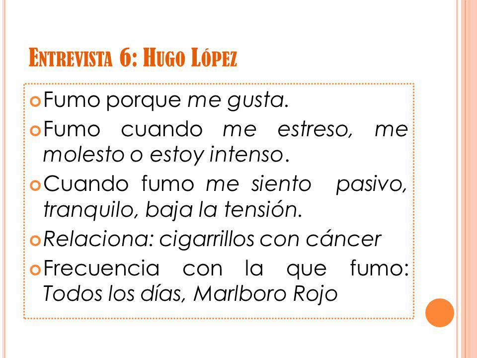 E NTREVISTA 6: H UGO L ÓPEZ Fumo porque me gusta.
