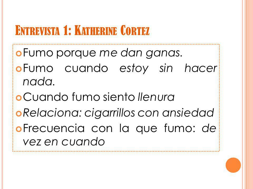 E NTREVISTA 1: K ATHERINE C ORTEZ Fumo porque me dan ganas.