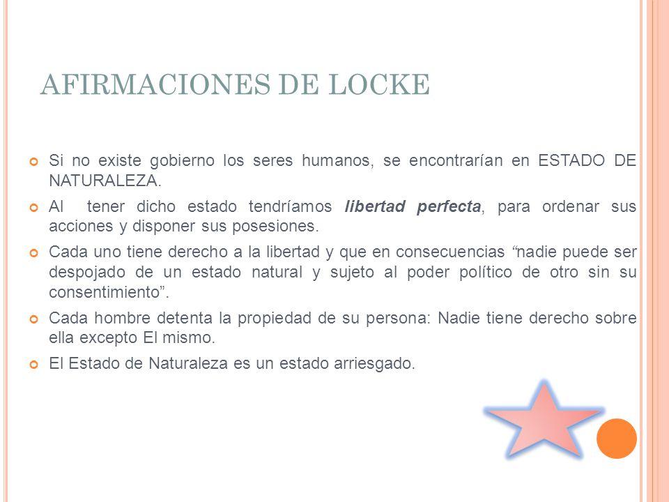 AFIRMACIONES DE LOCKE Si no existe gobierno los seres humanos, se encontrarían en ESTADO DE NATURALEZA. Al tener dicho estado tendríamos libertad perf