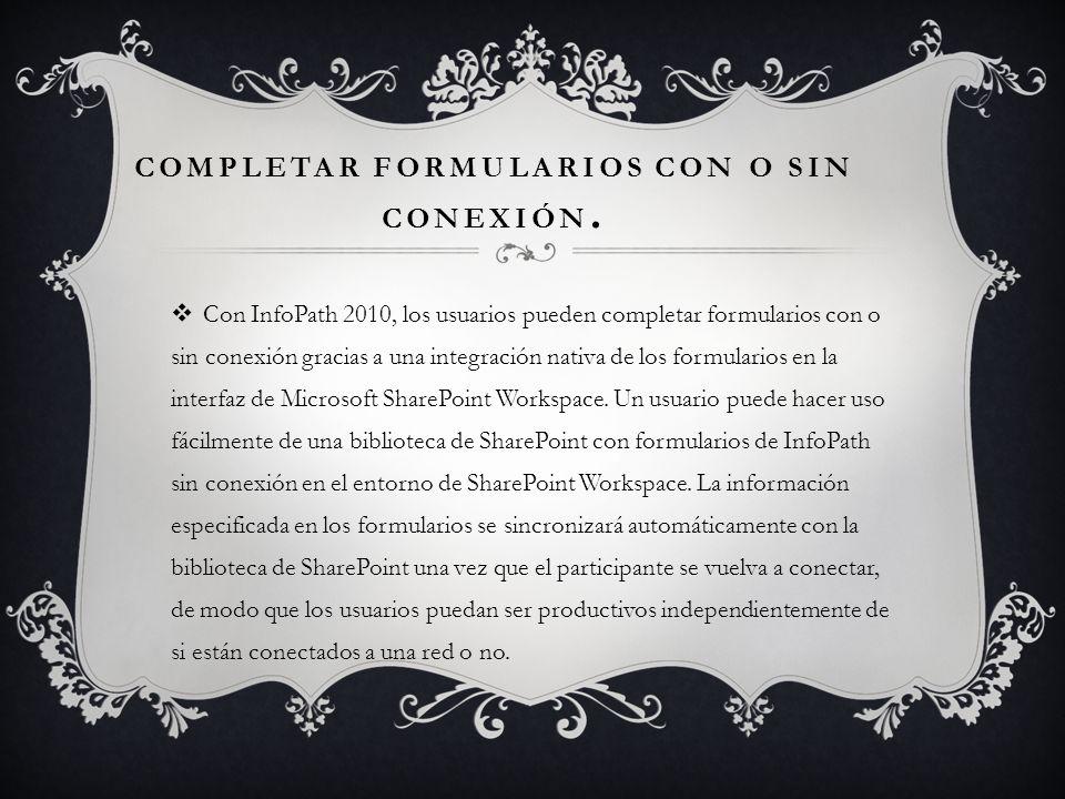 COMPLETAR FORMULARIOS CON O SIN CONEXIÓN. Con InfoPath 2010, los usuarios pueden completar formularios con o sin conexión gracias a una integración na